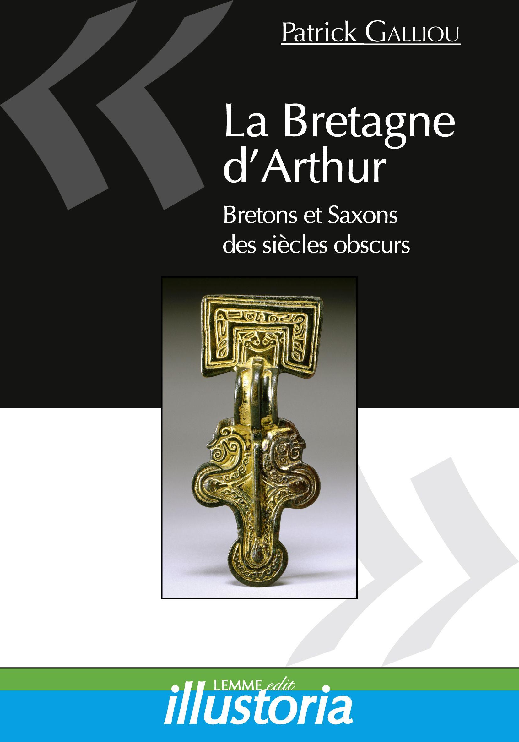 La Bretagne d'Arthur, Patrick Galliou, livre d'histoire du Moyen Âge, Bretagne insulaire, légende médiévale du roi Arthur, Saxons.