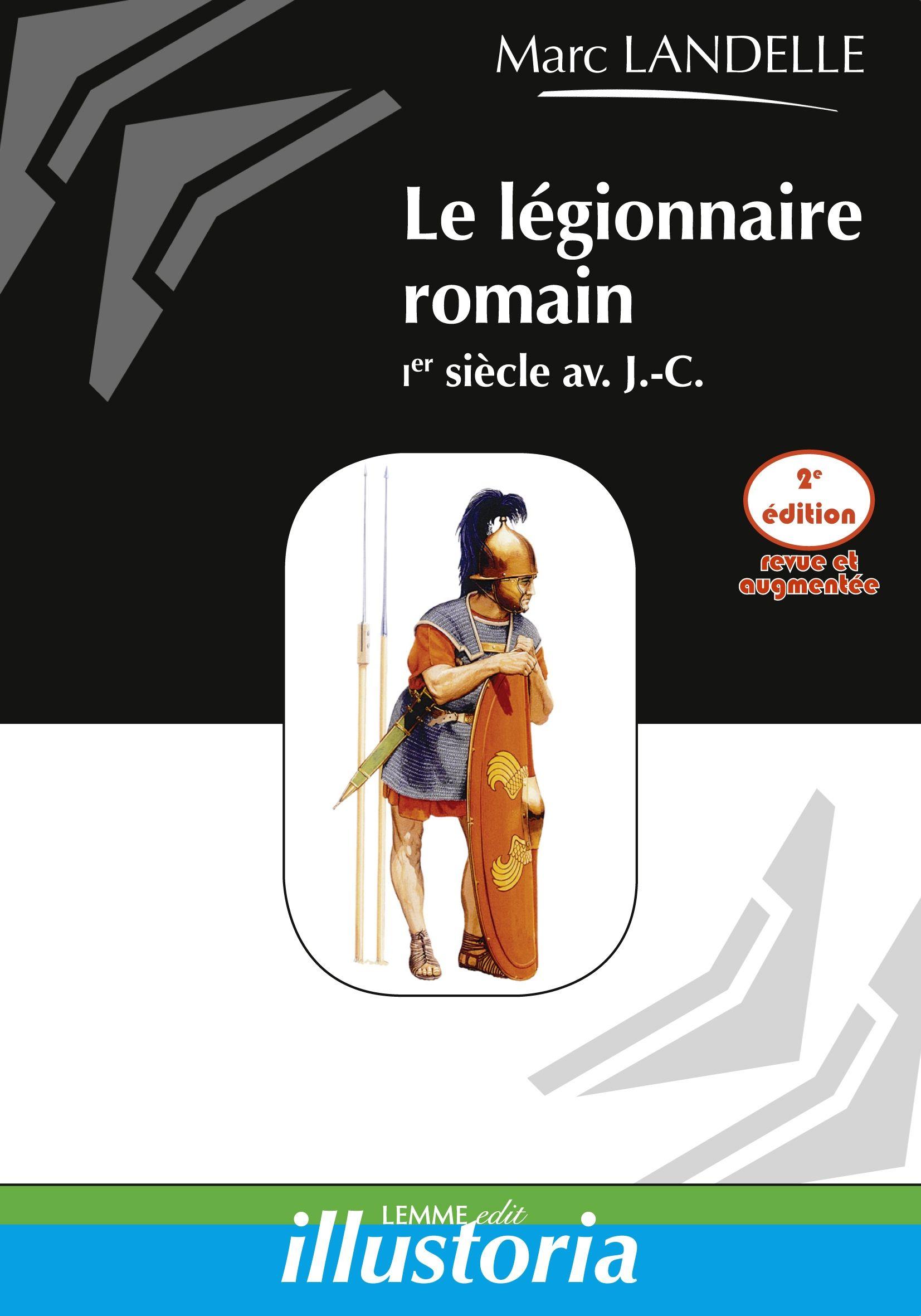 Le légionnaire romain (2e éd.), Marc Landelle, ouvrage histoire ancienne, histoire romaine, Rome, Gaulois, Jules César.