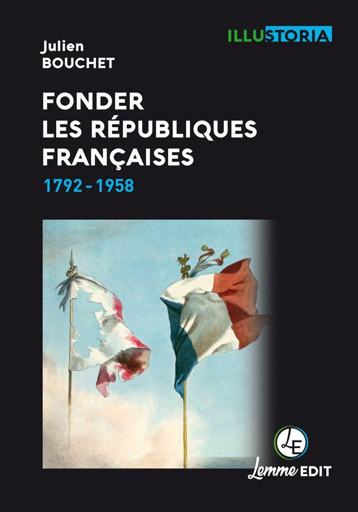 Couverture Fonder les Républiques françaises Julien Bouchet